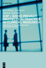 G3P - Good Privacy Protection Practice in Clinical Research - Principles of Pseudonymization and Anonymization ebook by Karl-Heinz Schriever,Markus Schröder