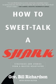 How to Sweet-Talk a Shark - Strategies and Stories from a Master Negotiator ebook by Bill Richardson,Kevin Bleyer