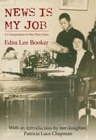 News Is My Job - A Correspondent in War-Torn China ebook by Edna Lee Booker, Patricia Luce Chapman
