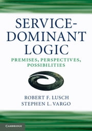 Service-Dominant Logic - Premises, Perspectives, Possibilities ebook by Robert F. Lusch,Stephen L.  Vargo