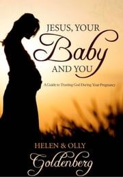 Jesus, Your Baby and You - A guide to trusting God during your pregnancy ebook by Helen Goldenberg,Olly Goldenberg