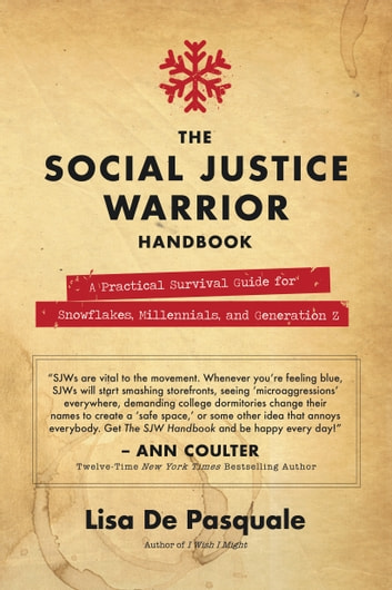 The Social Justice Warrior Handbook - A Practical Survival Guide for Snowflakes, Millennials, and Generation Z ebook by Lisa De Pasquale