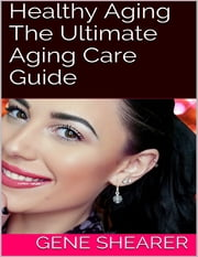 Healthy Aging: The Ultimate Aging Care Guide ebook by Gene Shearer