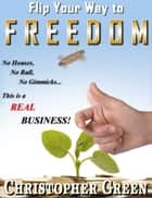 Flip Your Way To Freedom (No Houses, No Bull, No Gimmicks...this is a REAL Business ebook by Christopher Green