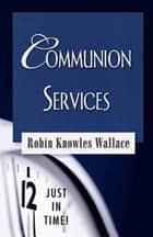 Just in Time! Communion Services ebook by Robin Knowles Wallace