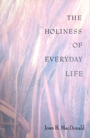 The Holiness of Everyday Life ebook by Joan B. MacDonald