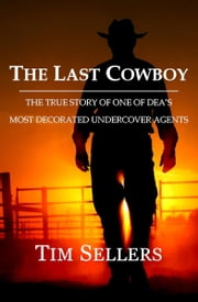 The Last Cowboy: The True Story Of One Of DEA's Most Decorated Undercover Agents ebook by Sellers, Tim