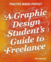 A Graphic Design Student's Guide to Freelance - Practice Makes Perfect ebook by Ben Hannam