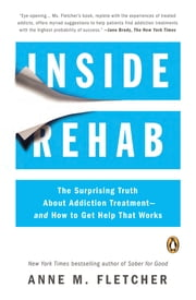 Inside Rehab - The Surprising Truth About Addiction Treatment--and How to Get Help That Works ebook by Anne M. Fletcher