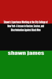 Shawn's Experience Working at the City College of New York- A lesson in Racism, Sexism, and Discrimination Against Black Men ebook by Shawn James