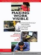 Making Work Visible ebook by Margaret H. Szymanski,Jack Whalen