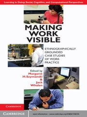 Making Work Visible - Ethnographically Grounded Case Studies of Work Practice ebook by Margaret H. Szymanski,Jack Whalen