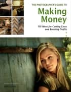 The Photographer's Guide to Making Money - 150 Ideas for Cutting Costs and Boosting Profits eBook by Karen Dorame