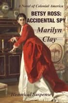 Betsy Ross: Accidental Spy - A Colonial American Historical Suspense ebook by Marilyn Clay