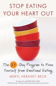 Stop Eating Your Heart Out - The 21-Day Program to Free Yourself from Emotional Eating ebook by Beck, Meryl Hershey