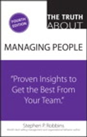The Truth About Managing People - Proven Insights to Get the Best from Your Team ebook by Stephen P. Robbins