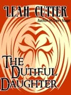 The Dutiful Daughter ebook by Leah Cutter