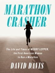 Marathon Crasher - The Life and Times of Merry Lepper, the First American Woman to Run a Marathon ebook by David Davis