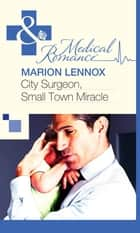 City Surgeon, Small Town Miracle (Mills & Boon Medical) ebook by Marion Lennox