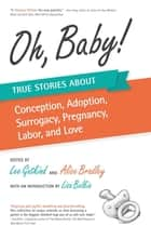 Oh, Baby - True Stories About Conception, Adoption, Surrogacy, Pregnancy, Labor, and Love ebook by Lee Gutkind, Alice Bradley, Lisa Belkin