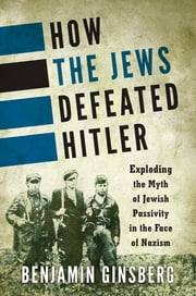 How the Jews Defeated Hitler - Exploding the Myth of Jewish Passivity in the Face of Nazism ebook by Benjamin Ginsberg