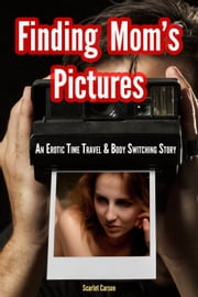Finding Mom's Photos: An Erotic Time Travel & Body Switching Story ebook by Scarlet Carson