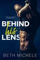 Behind His Lens ebook de Beth Michele