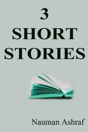 3 Short Stories - A Good Collection ebook by Nauman Ashraf