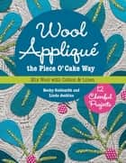 Wool Appliqué the Piece O' Cake Way - 12 Cheerful Projects - Mix Wool with Cotton & Linen ebook by Becky Goldsmith, Linda Jenkins