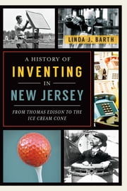 A History of Inventing in New Jersey - From Thomas Edison to the Ice Cream Cone ebook by Linda J. Barth