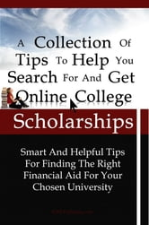 A Collection Of Tips To Help You Search For And Get Online College Scholarships - Smart And Helpful Tips For Finding The Right Financial Aid For Your Chosen University ebook by KMS Publishing