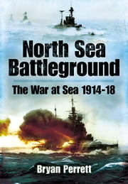 North Sea Battleground - The War and Sea 1914 - 1918 eBook by Bryan Perrett