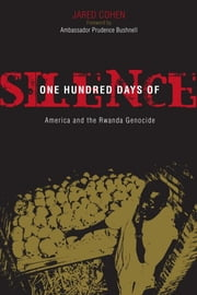 One Hundred Days of Silence - America and the Rwanda Genocide ebook by Jared A. Cohen
