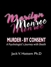 Marilyn Monroe - Murder - by Consent: A Psychologist's Journey With Death ebook by Jack V. Hattem Ph. D