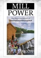 Mill Power - The Origin and Impact of Lowell National Historical Park ebook by