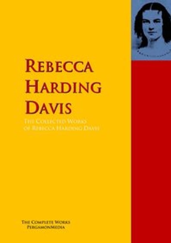 The Collected Works of Rebecca Harding Davis - The Complete Works PergamonMedia ebook by Rebecca Harding Davis