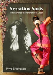 Sweating Saris: Indian Dance as Transnational Labor ebook by Srinivasan, Priya