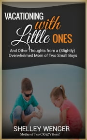 Vacationing with Little Ones And Other Thoughts from a (Slightly) Overwhelmed Mom of Two Small Boys ebook by Shelley Wenger