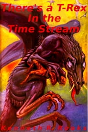 There's a T-Rex In The Time Stream ebook by Kenneth R. Rooks