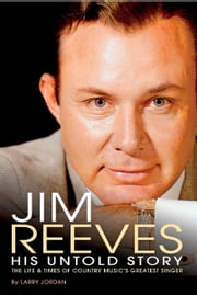 Jim Reeves: His Untold Story - The Life and Times of Country Music's Greatest Singer ebook by Larry Jordan
