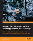Building Web and Mobile ArcGIS Server Applications with JavaScript ebook by Eric Pimpler
