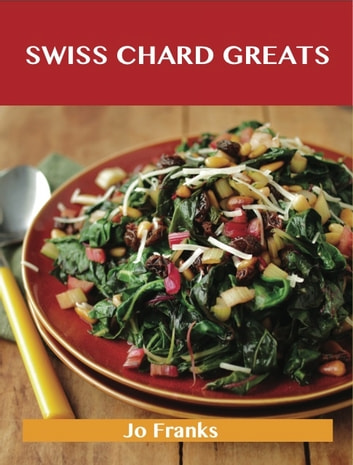 Swiss Chard Greats: Delicious Swiss Chard Recipes, The Top 52 Swiss Chard Recipes ebook by Jo Franks