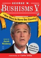George W. Bushisms V - New Ways to Harm Our Country ebook by Jacob Weisberg, Calvin Trillin