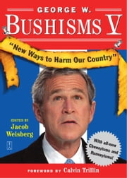 George W. Bushisms V - New Ways to Harm Our Country ebook by Jacob Weisberg,Calvin Trillin
