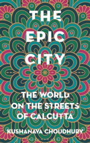 The Epic City - The World on the Streets of Calcutta ebook by Kobo.Web.Store.Products.Fields.ContributorFieldViewModel