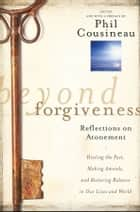 Beyond Forgiveness - Reflections on Atonement ebook by Phil Cousineau