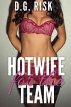 Hotwife for the Team (Cuckold and Hotwife Gang Menage) ebook by D. G. Risk
