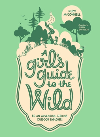 A Girl's Guide to the Wild - Be an Adventure-Seeking Outdoor Explorer! eBook by Ruby McConnell