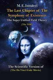 "The Last Chapter of the Symphony of Existence - The Scientific Version of ""The Da Vinci Code Movie"" ebook by M. E. Isma'eel"