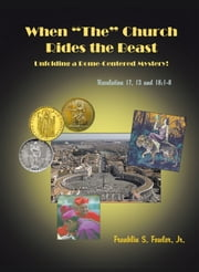 "WHEN ""THE"" CHURCH RIDES THE BEAST - UNFOLDING A ROME-CENTERED MYSTERY! (REVELATION CHAPTERS 17, 13 AND 18:1-8) ebook by FRANKLIN S. FOWLER JR., M.D."